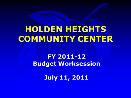 HOLDEN HEIGHTS COMMUNITY CENTER FY 2011-12 Budget Worksession July 11, 2011.
