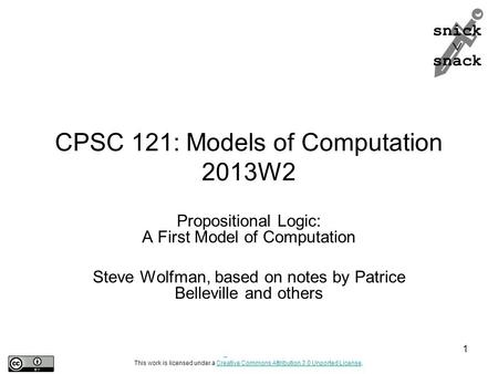 Snick  snack CPSC 121: Models of Computation 2013W2 Propositional Logic: A First Model of Computation Steve Wolfman, based on notes by Patrice Belleville.