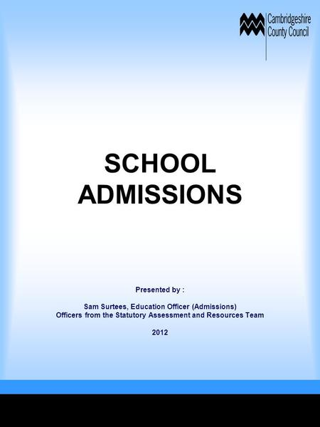 SCHOOL ADMISSIONS Presented by : Sam Surtees, Education Officer (Admissions) Officers from the Statutory Assessment and Resources Team 2012.