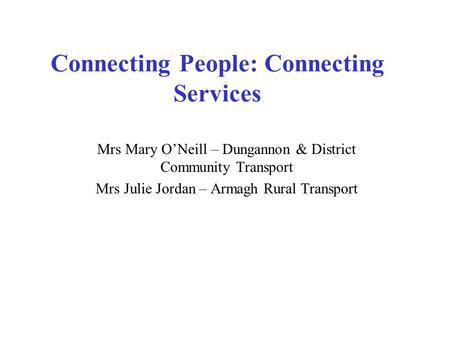 Connecting People: Connecting Services Mrs Mary O'Neill – Dungannon & District Community Transport Mrs Julie Jordan – Armagh Rural Transport.