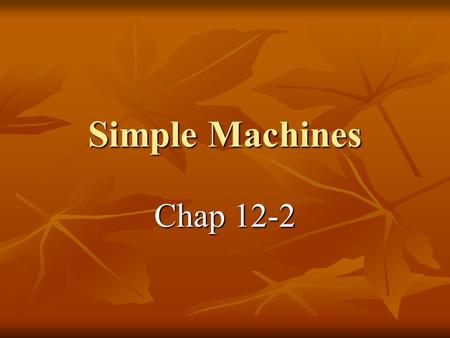 Simple Machines Chap 12-2. 6 Simple machines 2 families Levers and Incline Plane 2 families Levers and Incline Plane 1- Lever (3 classes) 1- Lever (3.