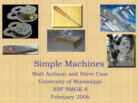 Simple Machines Simple Machines Matt Aufman and Steve Case University of Mississippi NSF NMGK-8 February 2006 Matt Aufman and Steve Case University of.