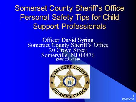 10/24/2015 1 Somerset County Sheriff's Office Personal Safety Tips for Child Support Professionals Officer David Syring Somerset County Sheriff's Office.