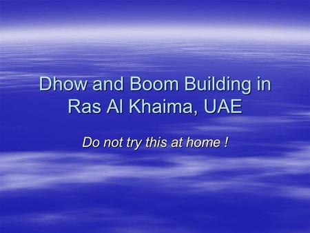 Dhow and Boom Building in Ras Al Khaima, UAE Do not try this at home !