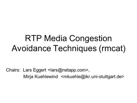 RTP Media Congestion Avoidance Techniques (rmcat) Chairs: Lars Eggert, Mirja Kuehlewind.