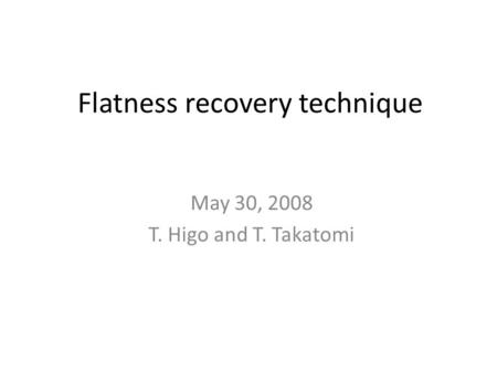 Flatness recovery technique May 30, 2008 T. Higo and T. Takatomi.