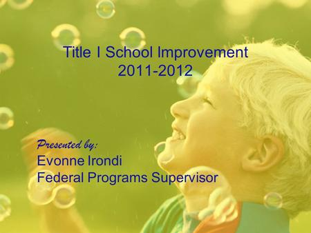Title I School Improvement 2011-2012 Presented by: Evonne Irondi Federal Programs Supervisor.