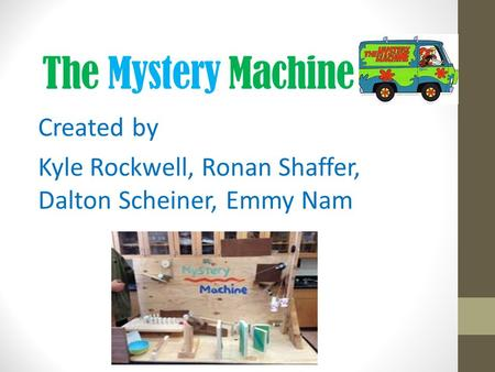 The Mystery Machine Created by Kyle Rockwell, Ronan Shaffer, Dalton Scheiner, Emmy Nam.