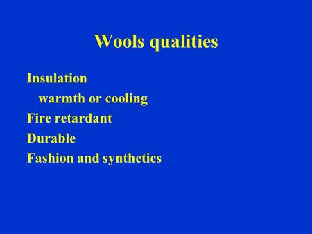 Wools qualities Insulation warmth or cooling Fire retardant Durable Fashion and synthetics.