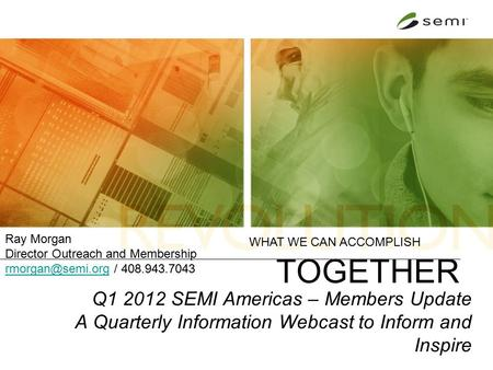 Q1 2012 SEMI Americas – Members Update A Quarterly Information Webcast to Inform and Inspire WHAT WE CAN ACCOMPLISH TOGETHER Ray Morgan Director Outreach.