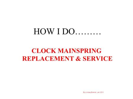 HOW I DO……… CLOCK MAINSPRING REPLACEMENT & SERVICE By Lindsay Bramall, Jan. 2011.