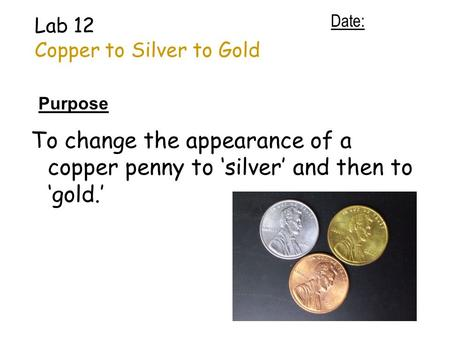 Lab 12 Copper to Silver to Gold Purpose To change the appearance of a copper penny to 'silver' and then to 'gold.' Date: