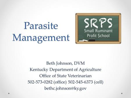 Parasite Management Beth Johnson, DVM Kentucky Department of Agriculture Office of State Veterinarian 502-573-0282 (office) 502-545-6373 (cell)