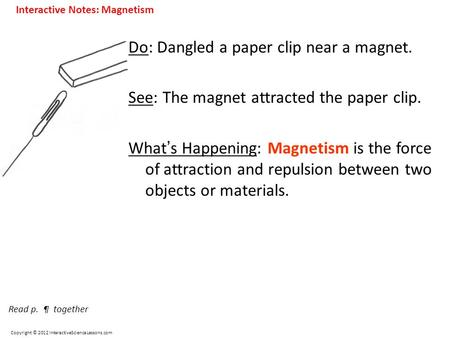 Copyright © 2012 InteractiveScienceLessons.com Do: Dangled a paper clip near a magnet. See: The magnet attracted the paper clip. What ' s Happening: Magnetism.
