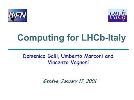Computing for LHCb-Italy Domenico Galli, Umberto Marconi and Vincenzo Vagnoni Genève, January 17, 2001.