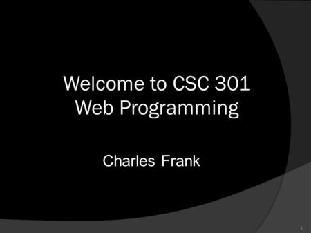 1 Welcome to CSC 301 Web Programming Charles Frank.