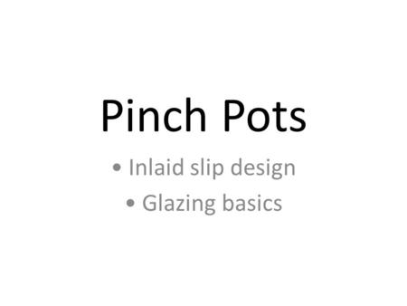 Pinch Pots Inlaid slip design Glazing basics. The basics Wedge a small piece of clay Make a hole into the center with your thumb Pinch and pull the clay.