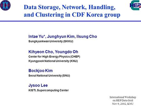 International Workshop on HEP Data Grid Nov 9, 2002, KNU Data Storage, Network, Handling, and Clustering in CDF Korea group Intae Yu*, Junghyun Kim, Ilsung.