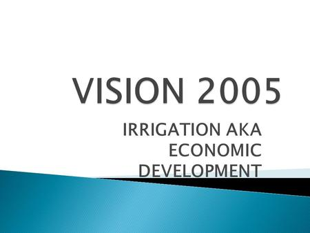 IRRIGATION AKA ECONOMIC DEVELOPMENT.  Double the value of agriculture by 2005.  Add 500,000 acres of irrigation.  Assist local producer in efforts.