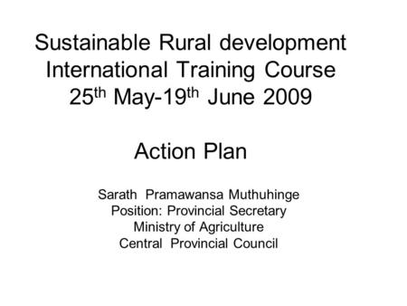 Sustainable Rural development International Training Course 25 th May-19 th June 2009 Action Plan Sarath Pramawansa Muthuhinge Position: Provincial Secretary.