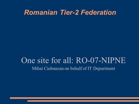 Romanian Tier-2 Federation One site for all: RO-07-NIPNE Mihai Ciubancan on behalf of IT Department.