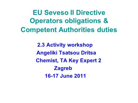 EU Seveso II Directive Operators obligations & Competent Authorities duties 2.3 Activity workshop Angeliki Tsatsou Dritsa Chemist, TA Key Expert 2 Zagreb.