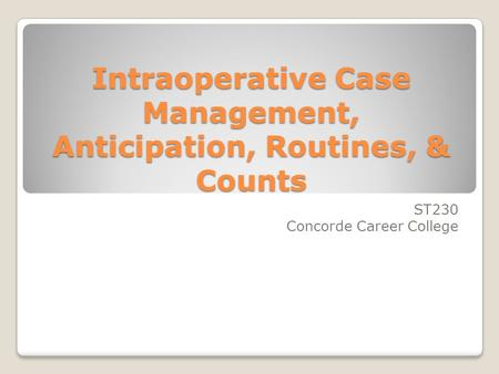 Intraoperative Case Management, Anticipation, Routines, & Counts ST230 Concorde Career College.