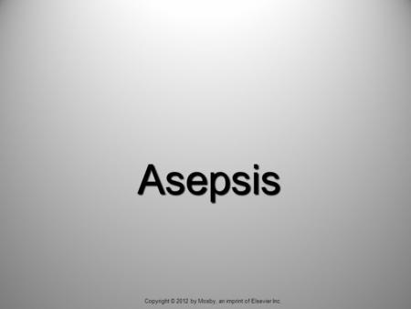 Asepsis Copyright © 2012 by Mosby, an imprint of Elsevier Inc.