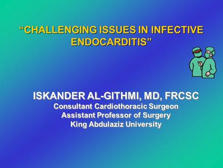 ISKANDER AL-GITHMI, MD, FRCSC Consultant Cardiothoracic Surgeon Assistant Professor of Surgery King Abdulaziz University ISKANDER AL-GITHMI, MD, FRCSC.