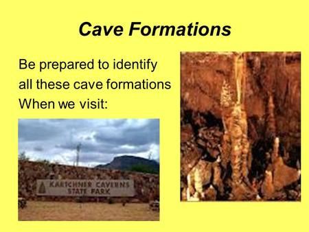 Cave Formations Be prepared to identify all these cave formations When we visit: