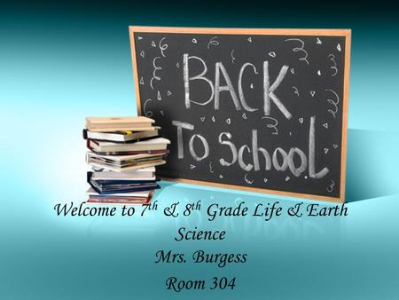 Welcome to 7 th & 8 th Grade Life & Earth Science Mrs. Burgess Room 304.