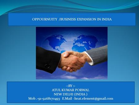 -:BY :- ATUL KUMAR PORWAL NEW DELHI (INDIA ) Mob.-91-9268170493 E.Mail OPPOURNUITY /BUSINESS EXPANSION IN INDIA.