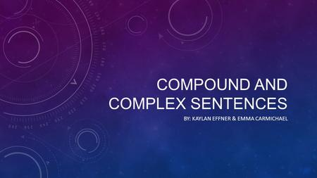 COMPOUND AND COMPLEX SENTENCES BY: KAYLAN EFFNER & EMMA CARMICHAEL.