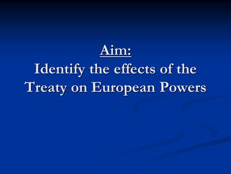 Aim: Identify the effects of the Treaty on European Powers