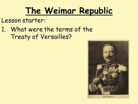 The Weimar Republic Lesson starter: 1.What were the terms of the Treaty of Versailles?
