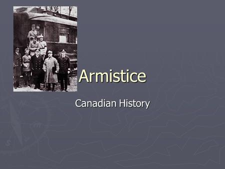 Armistice Canadian History. What is an Armistice? ► It is the effective end of a war. ► Warring parties agree to stop fighting. ► It is a formalized truce.