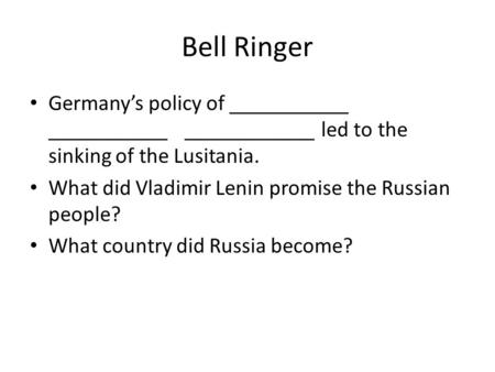 Bell Ringer Germany's policy of ___________ ___________ ____________ led to the sinking of the Lusitania. What did Vladimir Lenin promise the Russian people?