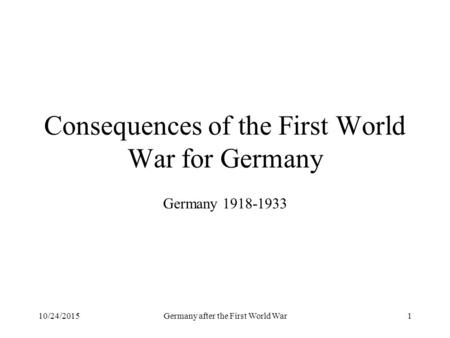 10/24/2015Germany after the First World War1 Consequences of the First World War for Germany Germany 1918-1933.