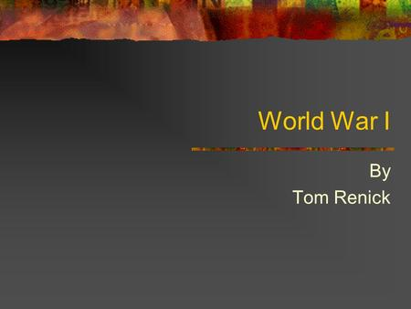 World War I By Tom Renick Rationale The reason for studying World War I is due to the need for 10 th grade students to study a war that had major repercussions.