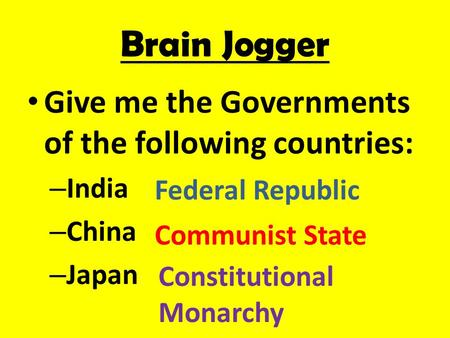 Brain Jogger Give me the Governments of the following countries: – India – China – Japan Federal Republic Communist State Constitutional Monarchy.
