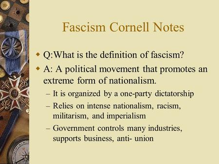 Fascism Cornell Notes  Q:What is the definition of fascism?  A: A political movement that promotes an extreme form of nationalism. – It is organized.