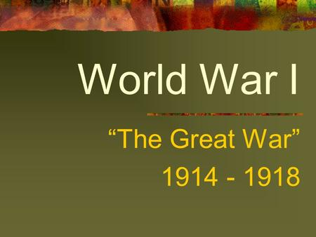 "World War I ""The Great War"" 1914 - 1918. Important things to remember… EUROPE IS A CONTINENT NOT A COUNTRY WAR BEGINS AND THEN THE US ENTERS ""WORLD WAR"""