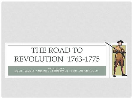 US HISTORY SOME IMAGES AND INFO. BORROWED FROM SUSAN POJER THE ROAD TO REVOLUTION1763-1775.