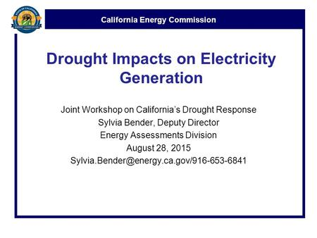 California Energy Commission Drought Impacts on Electricity Generation Joint Workshop on California's Drought Response Sylvia Bender, Deputy Director Energy.