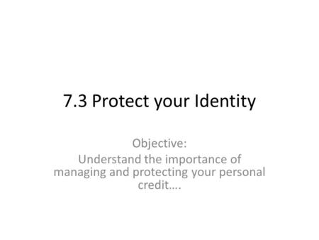 7.3 Protect your Identity Objective: Understand the importance of managing and protecting your personal credit….