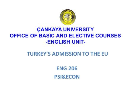 TURKEY'S ADMISSION TO THE EU ENG 206 PSI&ECON ÇANKAYA UNIVERSITY OFFICE OF BASIC AND ELECTIVE COURSES -ENGLISH UNIT-