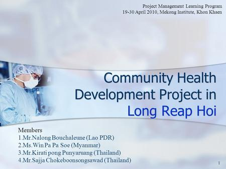 Community Health Development Project in Long Reap Hoi 1 Members 1.Mr.Nalong Bouchaleune (Lao PDR) 2.Ms.Win Pa Pa Soe (Myanmar) 3.Mr.Kirati pong Punyaruang.