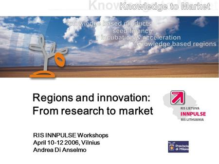 Regions and innovation: From research to market RIS INNPULSE Workshops April 10-12 2006, Vilnius Andrea Di Anselmo.