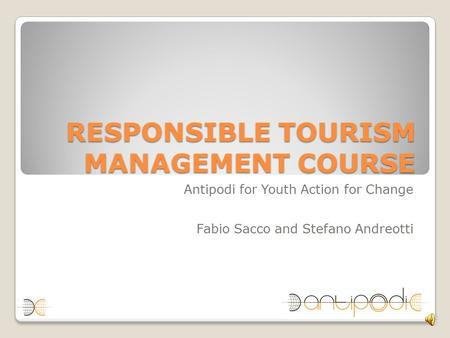 RESPONSIBLE TOURISM MANAGEMENT COURSE Antipodi for Youth Action for Change Fabio Sacco and Stefano Andreotti.
