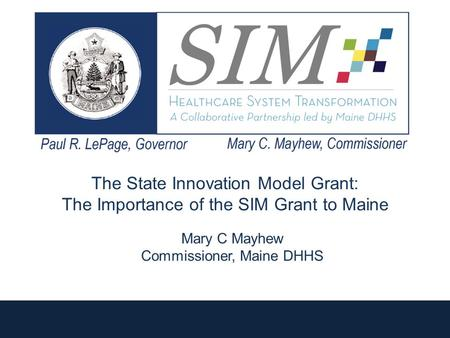 The State Innovation Model Grant: The Importance of the SIM Grant to Maine 1 Mary C Mayhew Commissioner, Maine DHHS.
